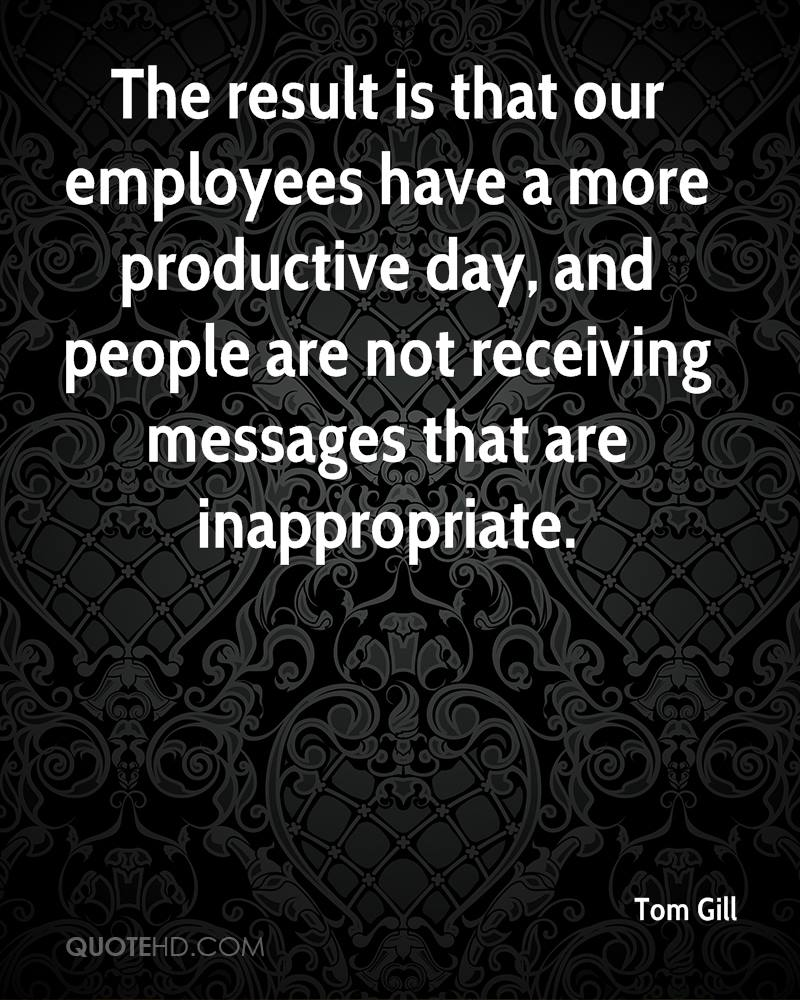 The result is that our employees have a more productive day, and people are not receiving messages that are inappropriate.