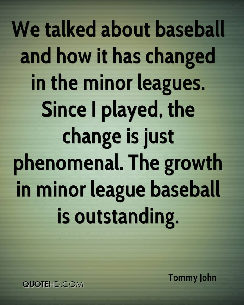 We talked about baseball and how it has changed in the minor leagues. Since I played, the change is just phenomenal. The growth in minor league baseball is outstanding.