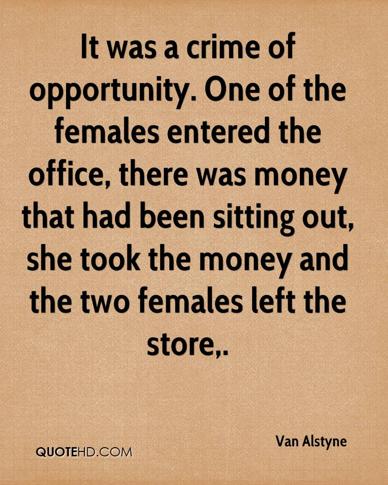 It was a crime of opportunity. One of the females entered the office, there was money that had been sitting out, she took the money and the two females left the store.