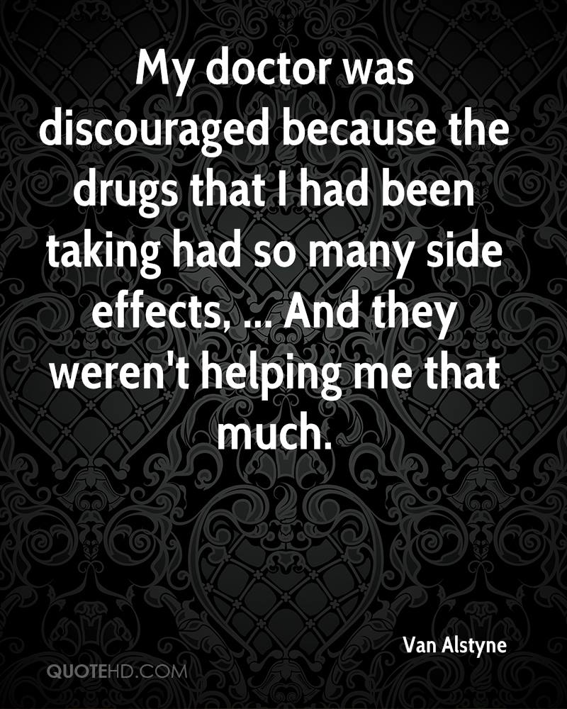 My doctor was discouraged because the drugs that I had been taking had so many side effects, ... And they weren't helping me that much.