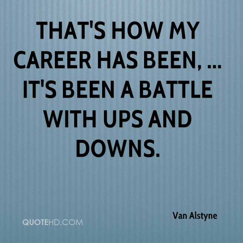 That's how my career has been, ... It's been a battle with ups and downs.
