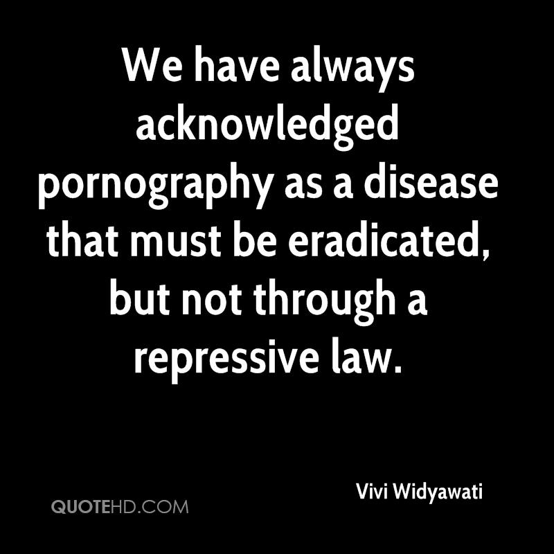 We have always acknowledged pornography as a disease that must be eradicated, but not through a repressive law.