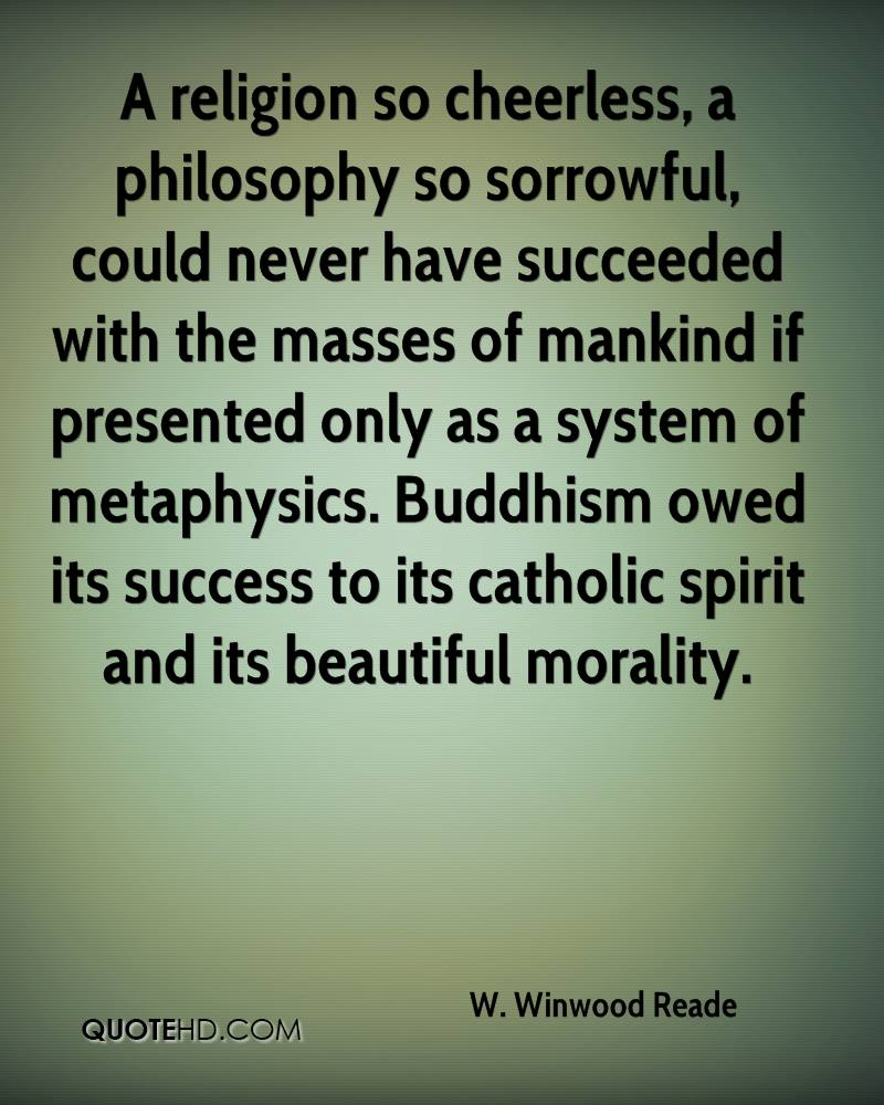A religion so cheerless, a philosophy so sorrowful, could never have succeeded with the masses of mankind if presented only as a system of metaphysics. Buddhism owed its success to its catholic spirit and its beautiful morality.