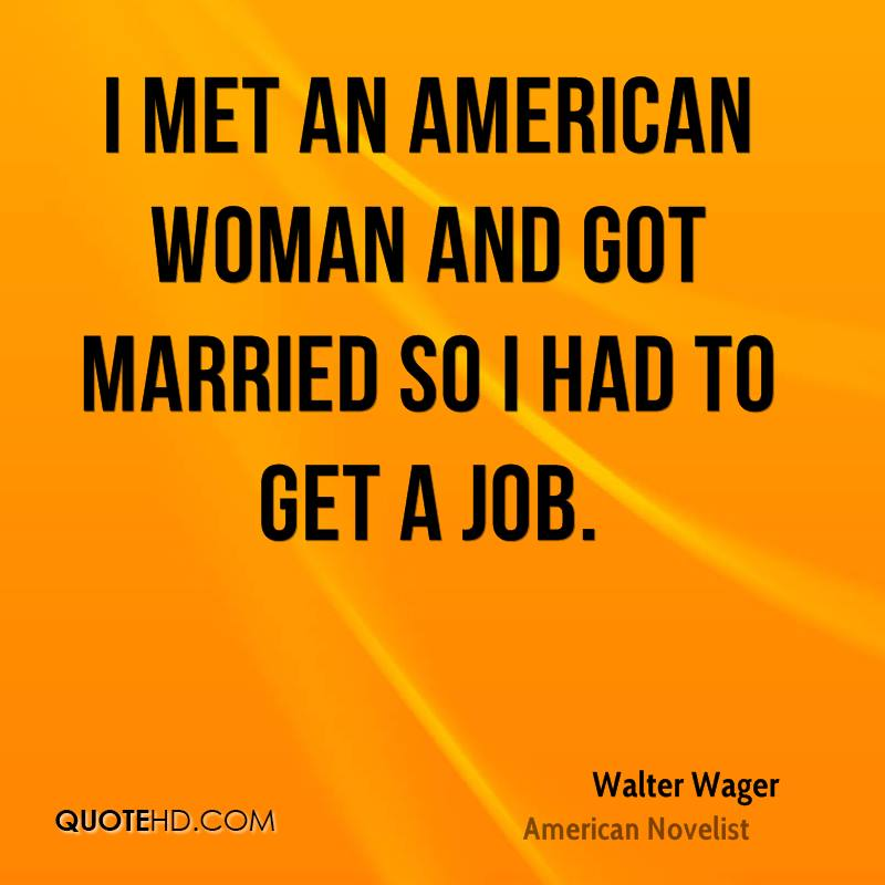 I met an American woman and got married so I had to get a job.