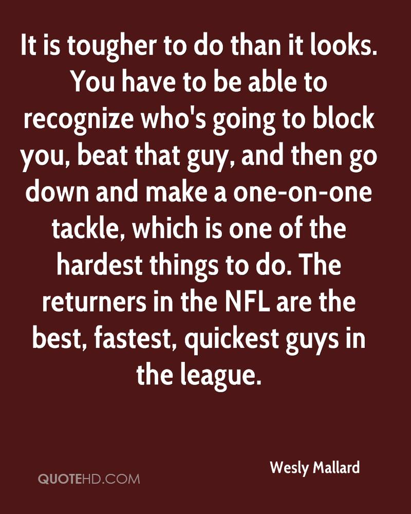 It is tougher to do than it looks. You have to be able to recognize who's going to block you, beat that guy, and then go down and make a one-on-one tackle, which is one of the hardest things to do. The returners in the NFL are the best, fastest, quickest guys in the league.