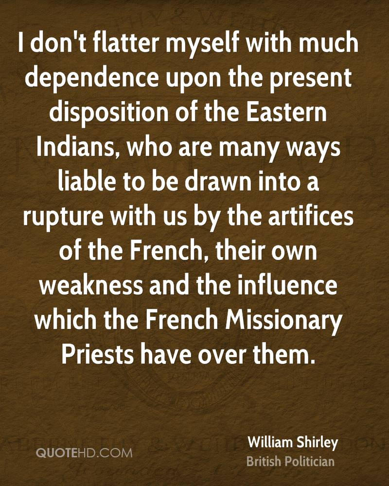 I don't flatter myself with much dependence upon the present disposition of the Eastern Indians, who are many ways liable to be drawn into a rupture with us by the artifices of the French, their own weakness and the influence which the French Missionary Priests have over them.