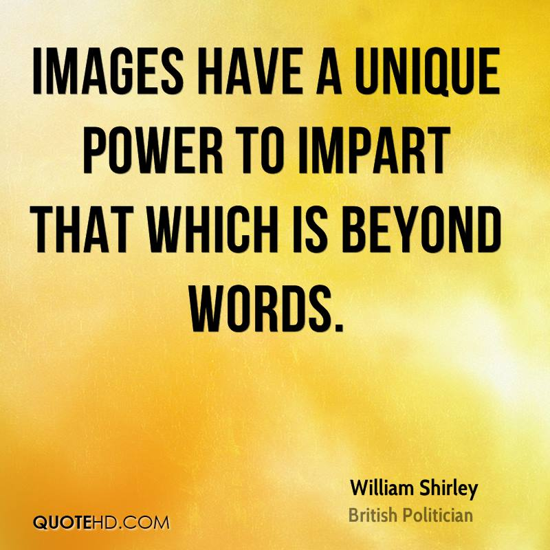 Images have a unique power to impart that which is beyond words.