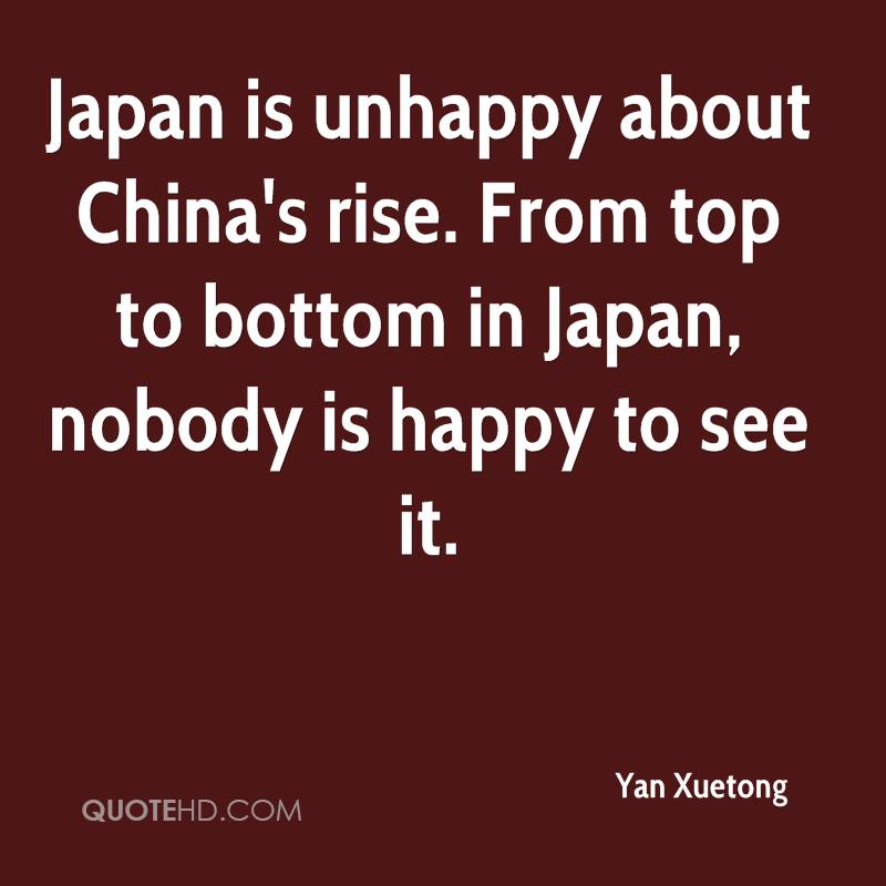 Japan is unhappy about China's rise. From top to bottom in Japan, nobody is happy to see it.