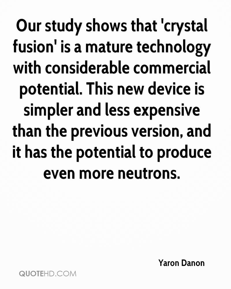 Our study shows that 'crystal fusion' is a mature technology with considerable commercial potential. This new device is simpler and less expensive than the previous version, and it has the potential to produce even more neutrons.