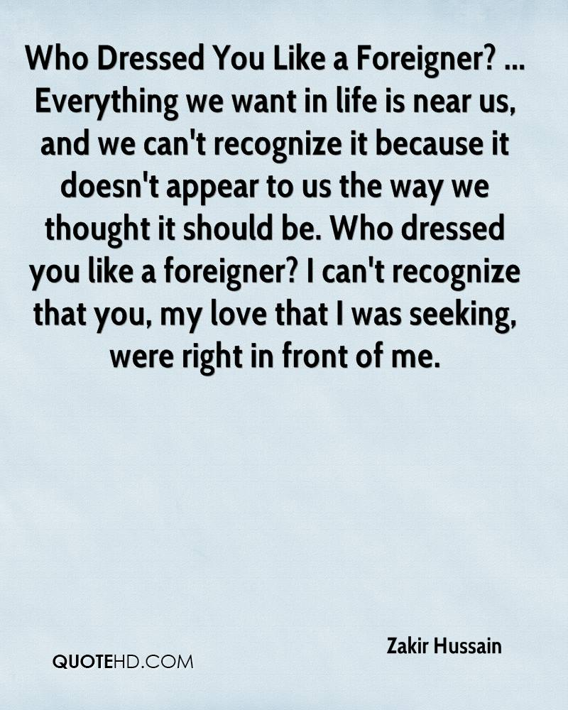 Who Dressed You Like a Foreigner? ... Everything we want in life is near us, and we can't recognize it because it doesn't appear to us the way we thought it should be. Who dressed you like a foreigner? I can't recognize that you, my love that I was seeking, were right in front of me.