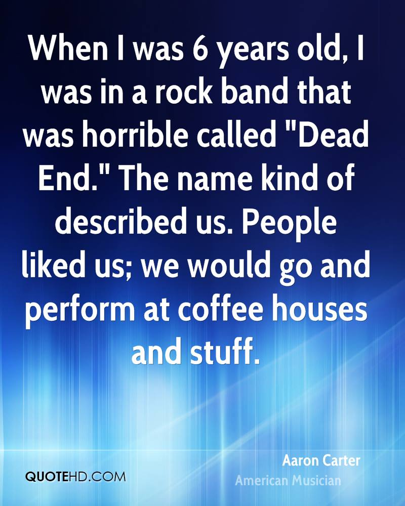 "When I was 6 years old, I was in a rock band that was horrible called ""Dead End."" The name kind of described us. People liked us; we would go and perform at coffee houses and stuff."