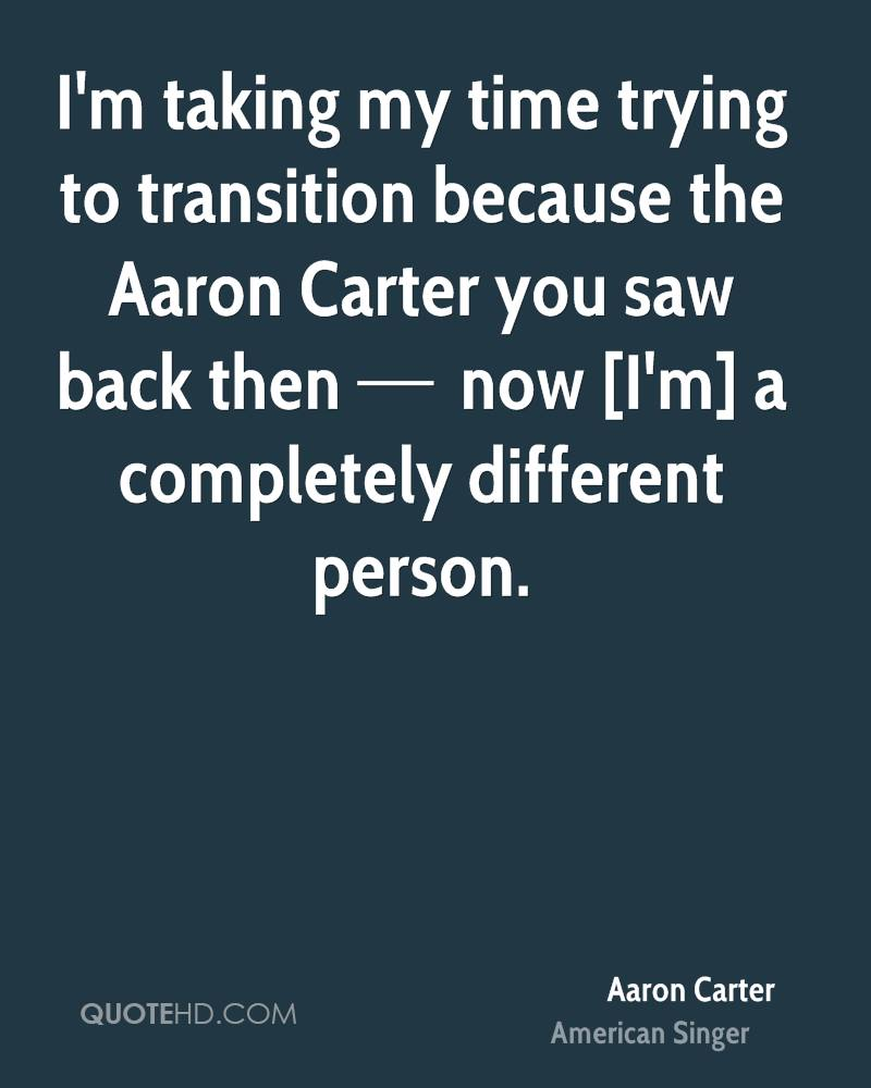 I'm taking my time trying to transition because the Aaron Carter you saw back then — now [I'm] a completely different person.