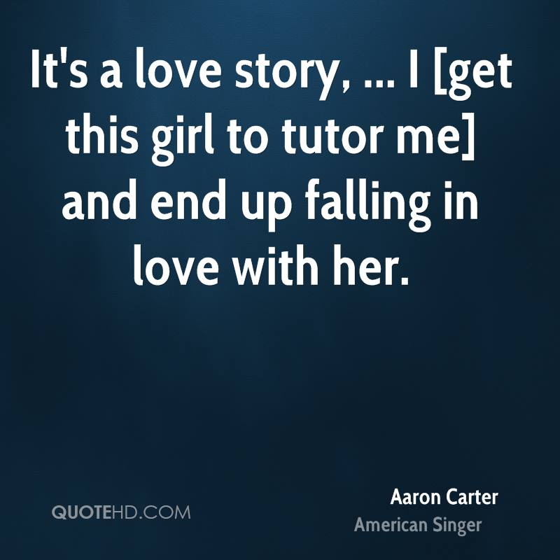 It's a love story, ... I [get this girl to tutor me] and end up falling in love with her.