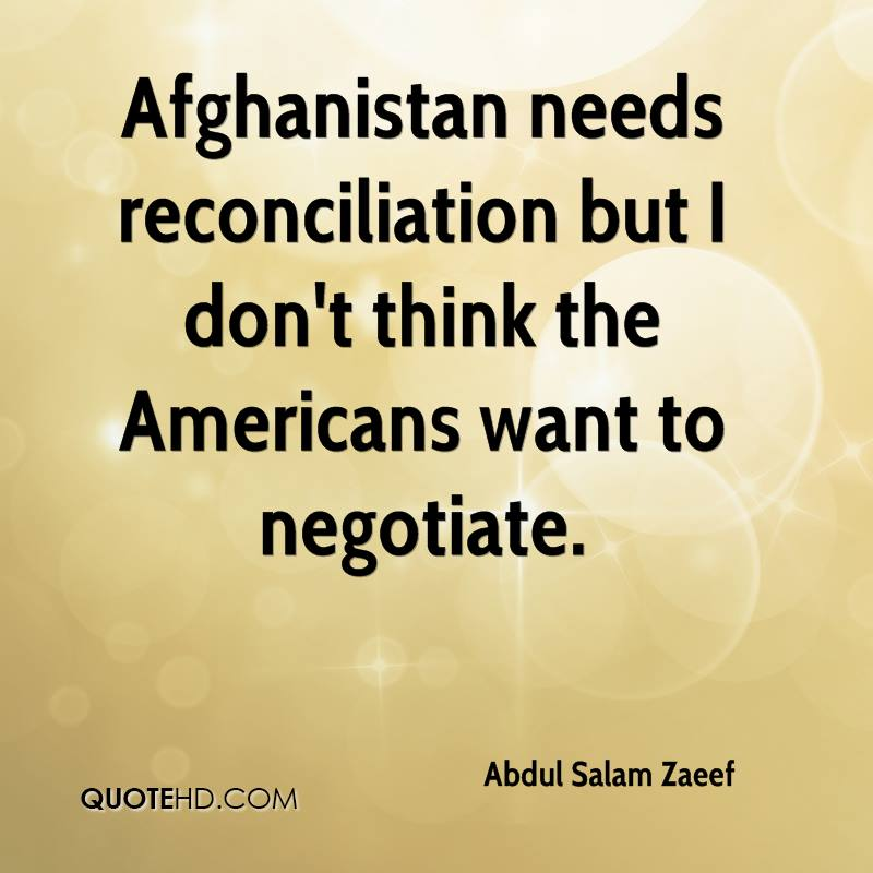 Afghanistan needs reconciliation but I don't think the Americans want to negotiate.