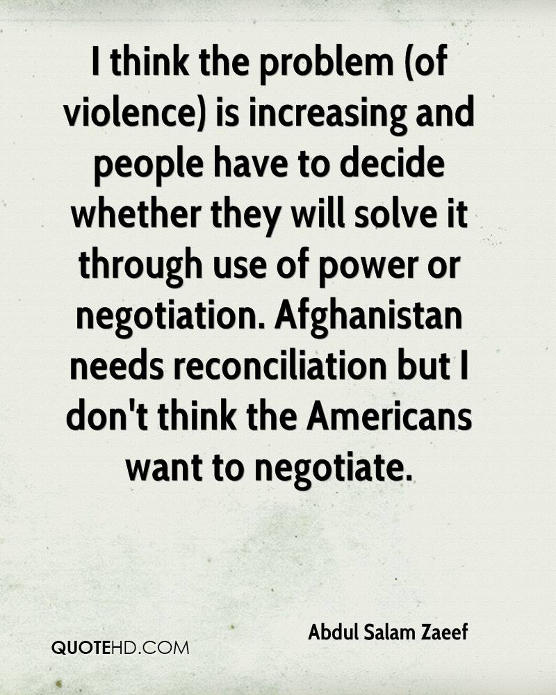 I think the problem (of violence) is increasing and people have to decide whether they will solve it through use of power or negotiation. Afghanistan needs reconciliation but I don't think the Americans want to negotiate.