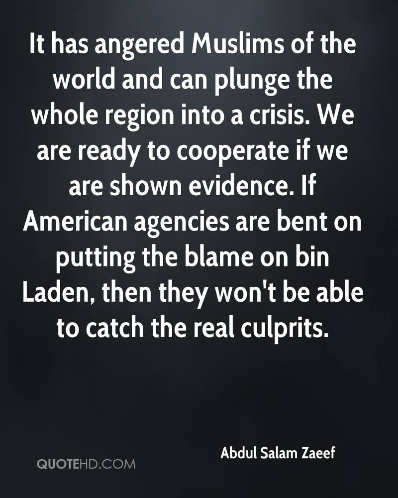 It has angered Muslims of the world and can plunge the whole region into a crisis. We are ready to cooperate if we are shown evidence. If American agencies are bent on putting the blame on bin Laden, then they won't be able to catch the real culprits.