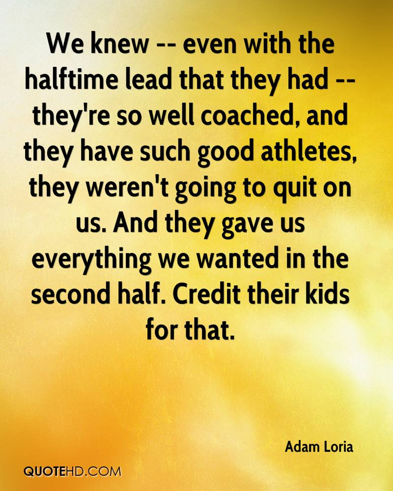 We knew -- even with the halftime lead that they had -- they're so well coached, and they have such good athletes, they weren't going to quit on us. And they gave us everything we wanted in the second half. Credit their kids for that.