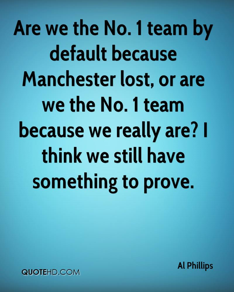 Are we the No. 1 team by default because Manchester lost, or are we the No. 1 team because we really are? I think we still have something to prove.