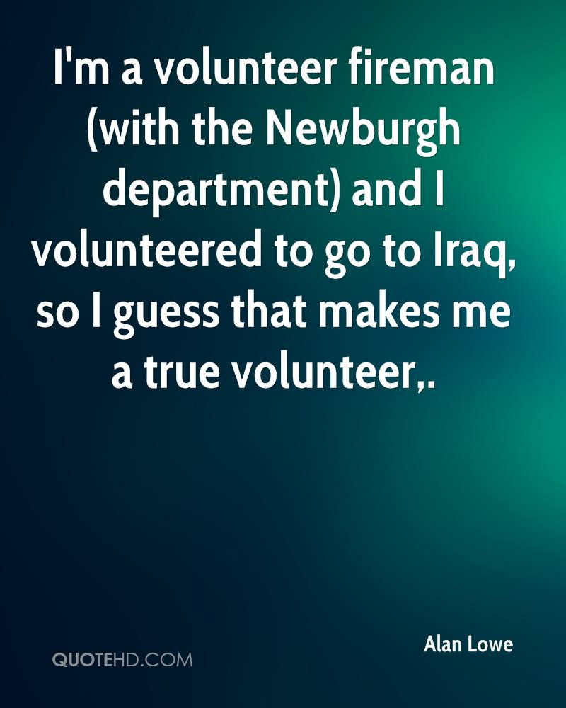 I'm a volunteer fireman (with the Newburgh department) and I volunteered to go to Iraq, so I guess that makes me a true volunteer.