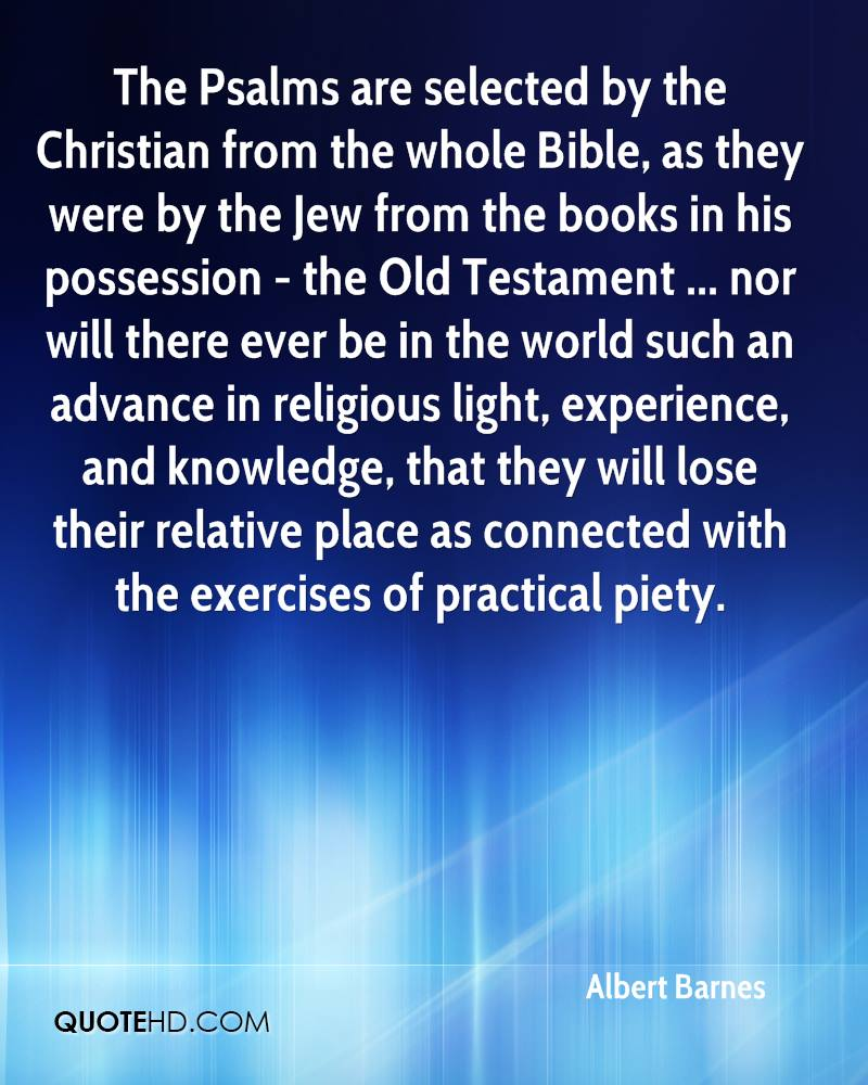 The Psalms are selected by the Christian from the whole Bible, as they were by the Jew from the books in his possession - the Old Testament ... nor will there ever be in the world such an advance in religious light, experience, and knowledge, that they will lose their relative place as connected with the exercises of practical piety.