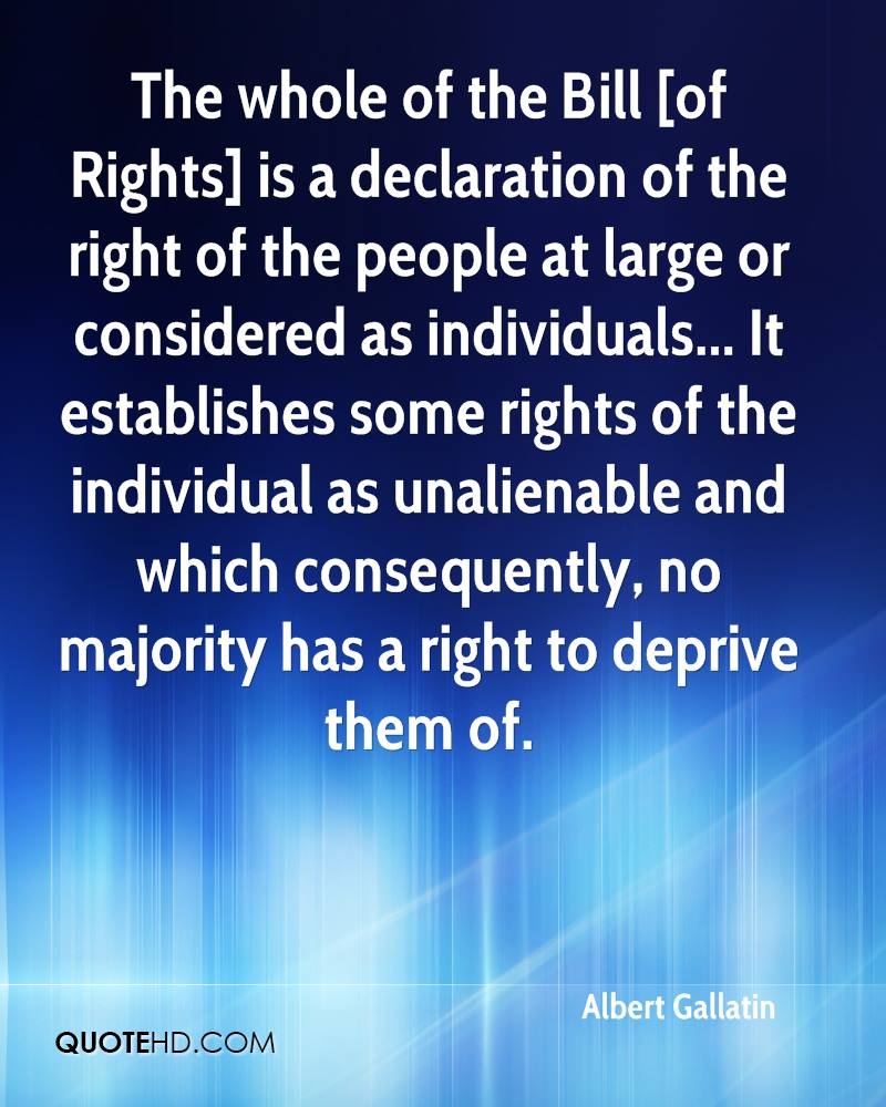 The whole of the Bill [of Rights] is a declaration of the right of the people at large or considered as individuals... It establishes some rights of the individual as unalienable and which consequently, no majority has a right to deprive them of.