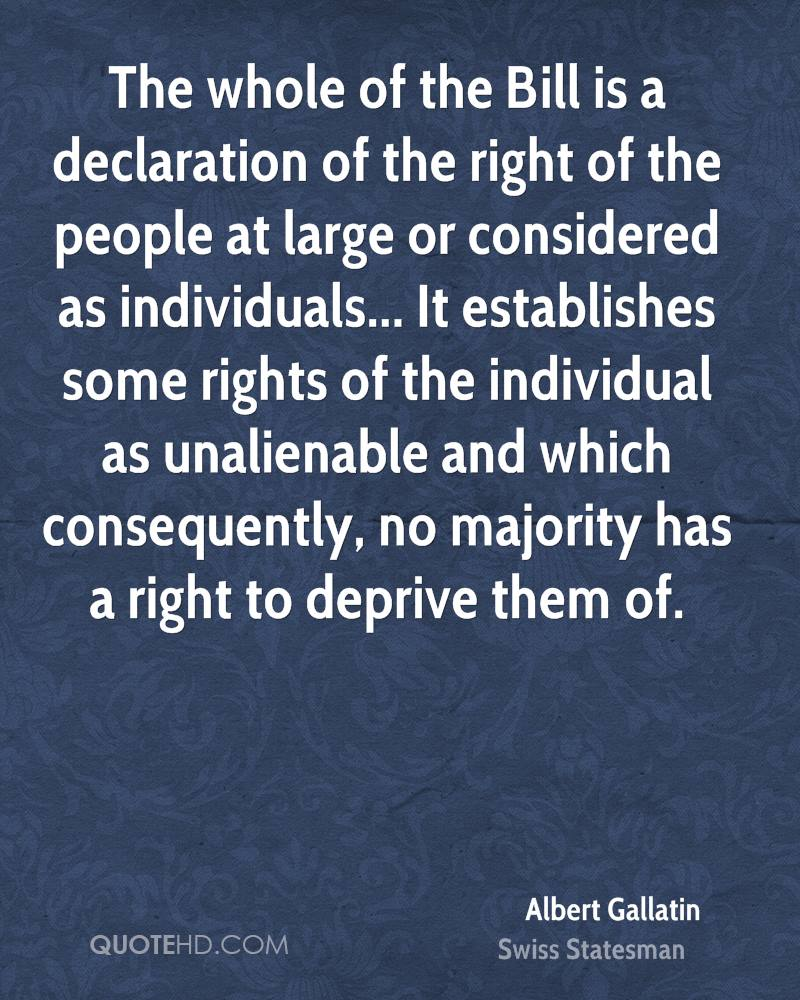 The whole of the Bill is a declaration of the right of the people at large or considered as individuals... It establishes some rights of the individual as unalienable and which consequently, no majority has a right to deprive them of.