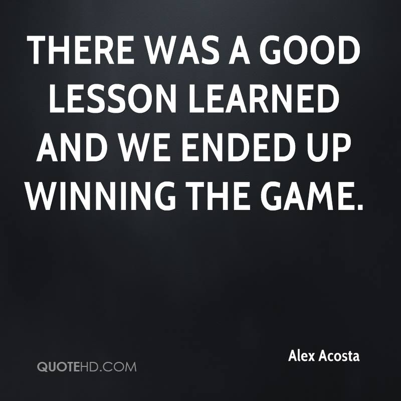 There was a good lesson learned and we ended up winning the game.