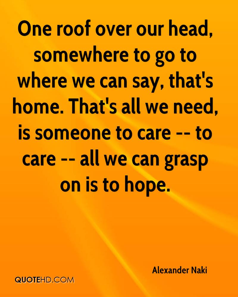 One roof over our head, somewhere to go to where we can say, that's home. That's all we need, is someone to care -- to care -- all we can grasp on is to hope.