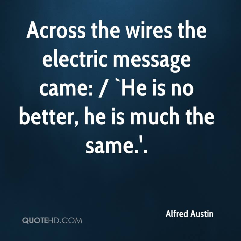 Across the wires the electric message came: / `He is no better, he is much the same.'.