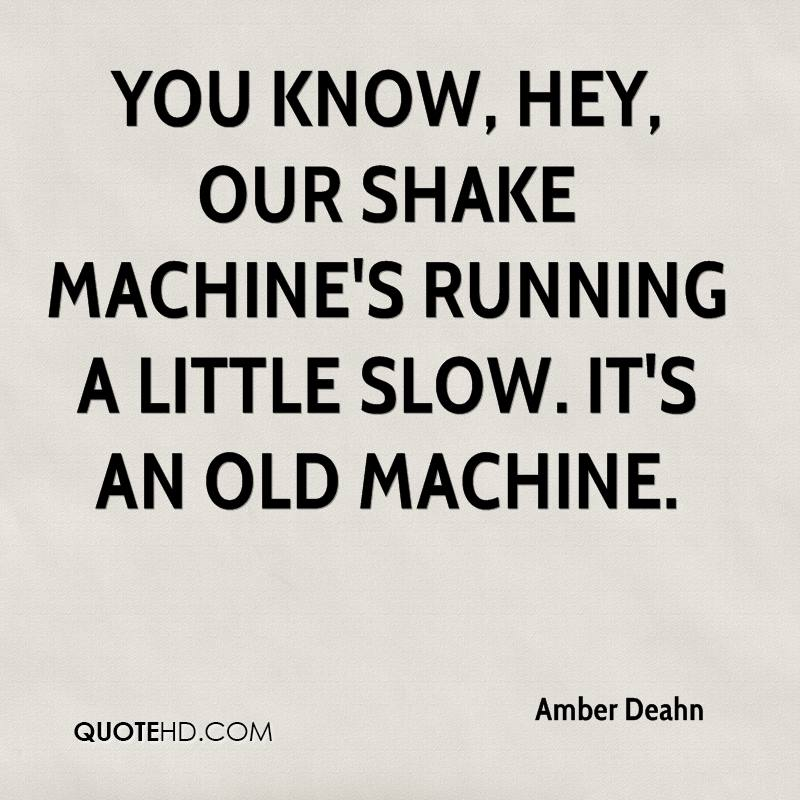 You know, hey, our shake machine's running a little slow. It's an old machine.