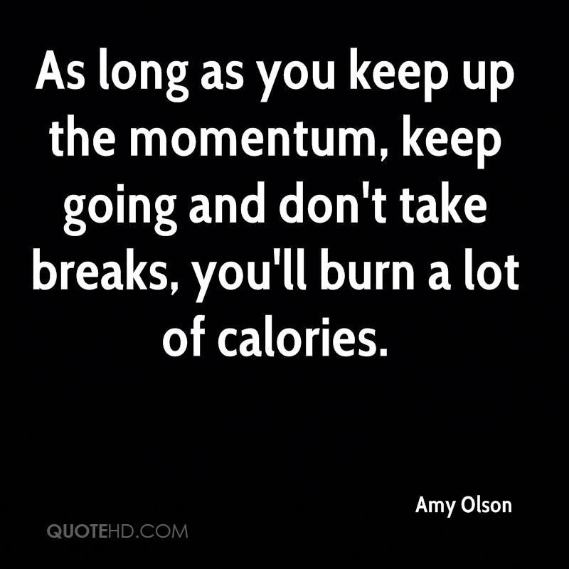 As long as you keep up the momentum, keep going and don't take breaks, you'll burn a lot of calories.