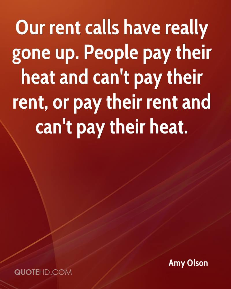 Our rent calls have really gone up. People pay their heat and can't pay their rent, or pay their rent and can't pay their heat.