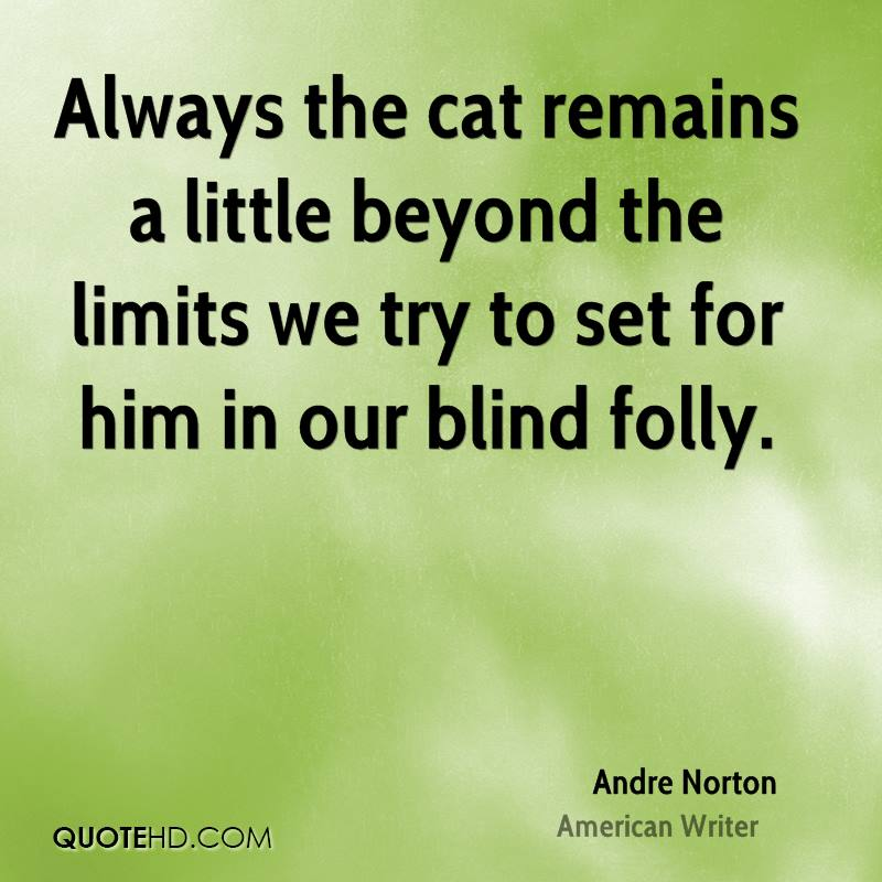 Always the cat remains a little beyond the limits we try to set for him in our blind folly.