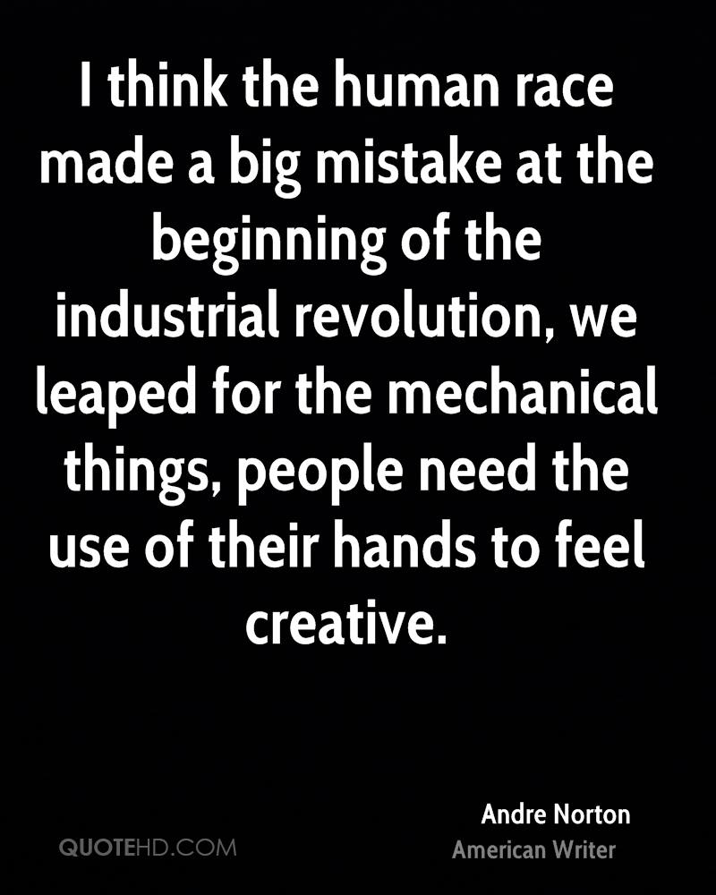 I think the human race made a big mistake at the beginning of the industrial revolution, we leaped for the mechanical things, people need the use of their hands to feel creative.