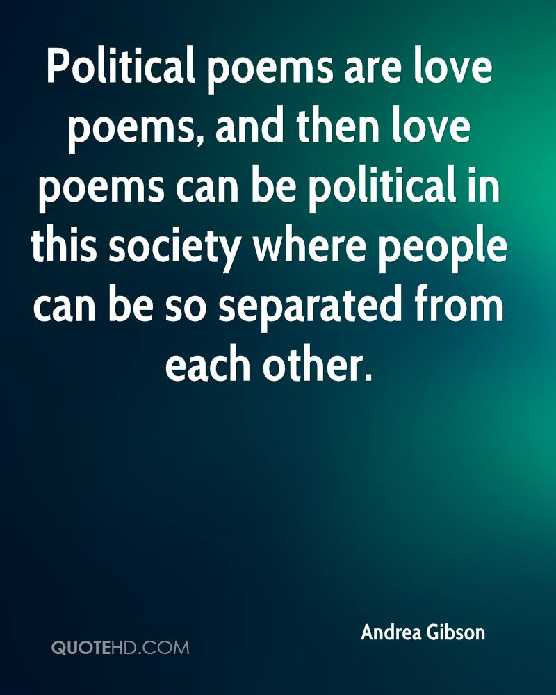 Political poems are love poems, and then love poems can be political in this society where people can be so separated from each other.