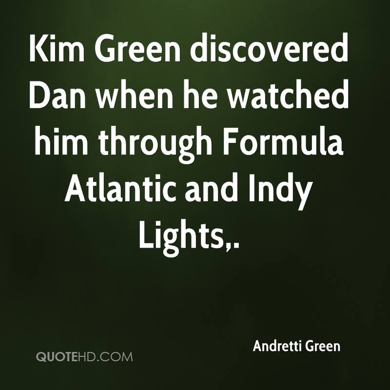 Kim Green discovered Dan when he watched him through Formula Atlantic and Indy Lights.