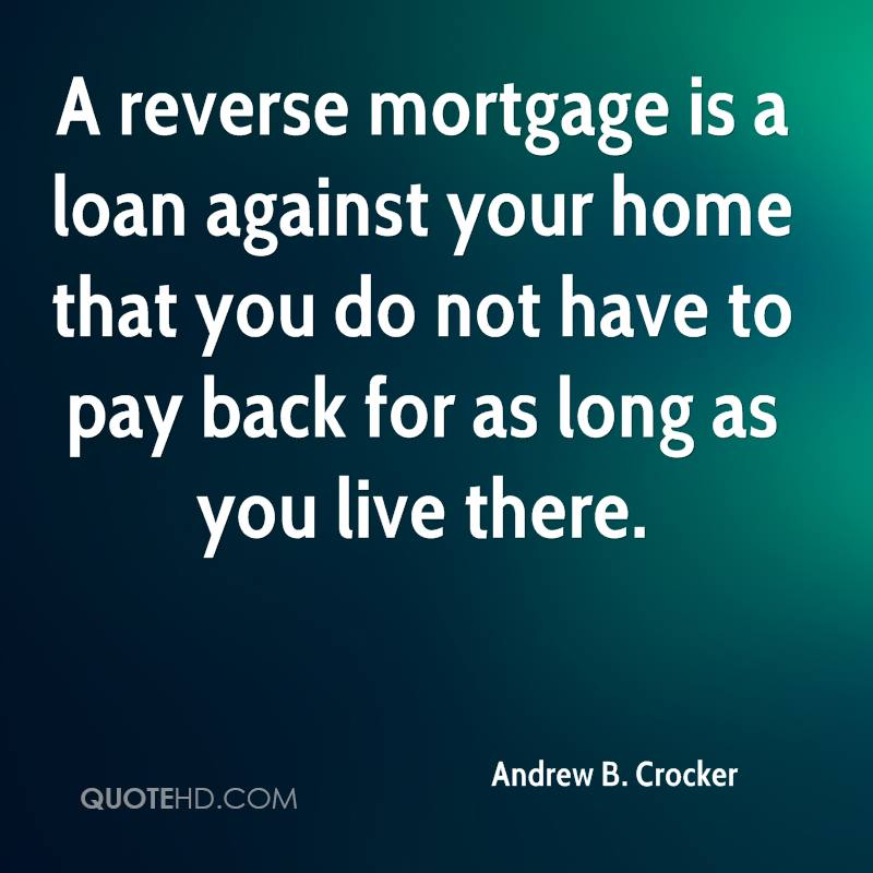 A reverse mortgage is a loan against your home that you do not have to pay back for as long as you live there.
