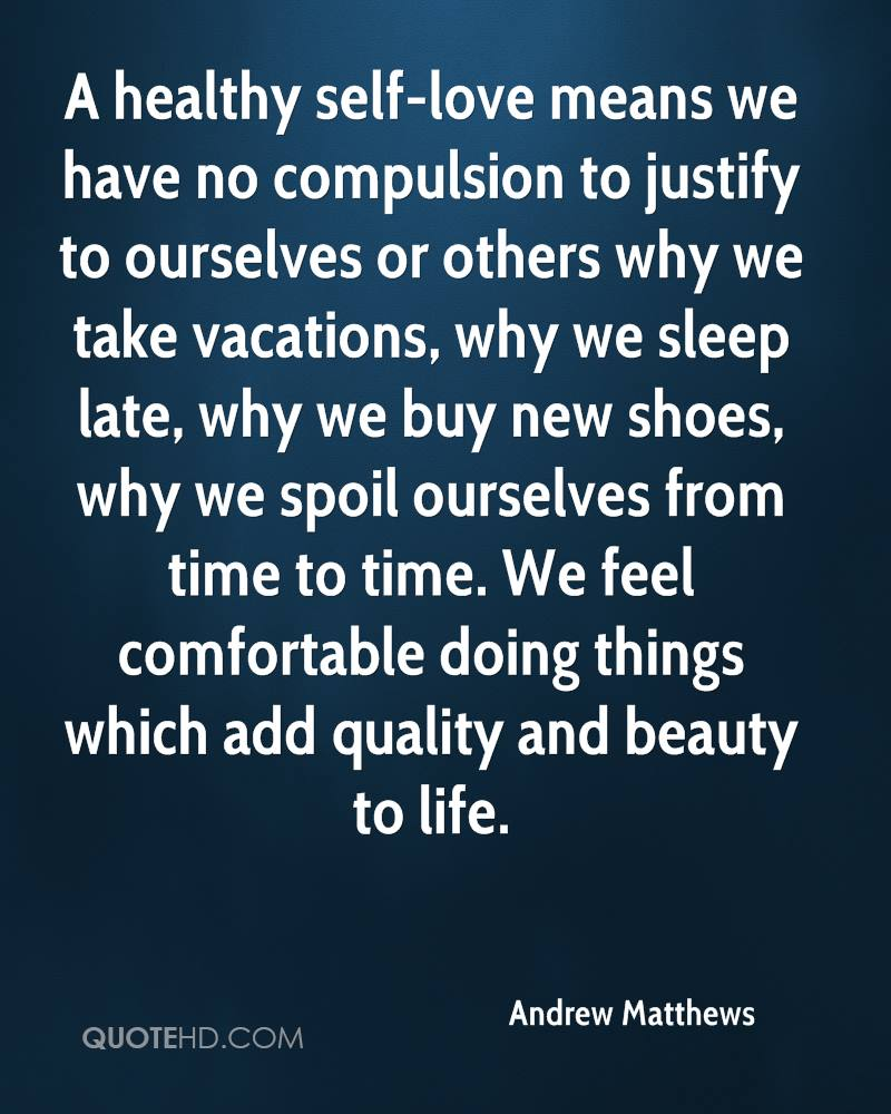 A healthy self-love means we have no compulsion to justify to ourselves or others why we take vacations, why we sleep late, why we buy new shoes, why we spoil ourselves from time to time. We feel comfortable doing things which add quality and beauty to life.