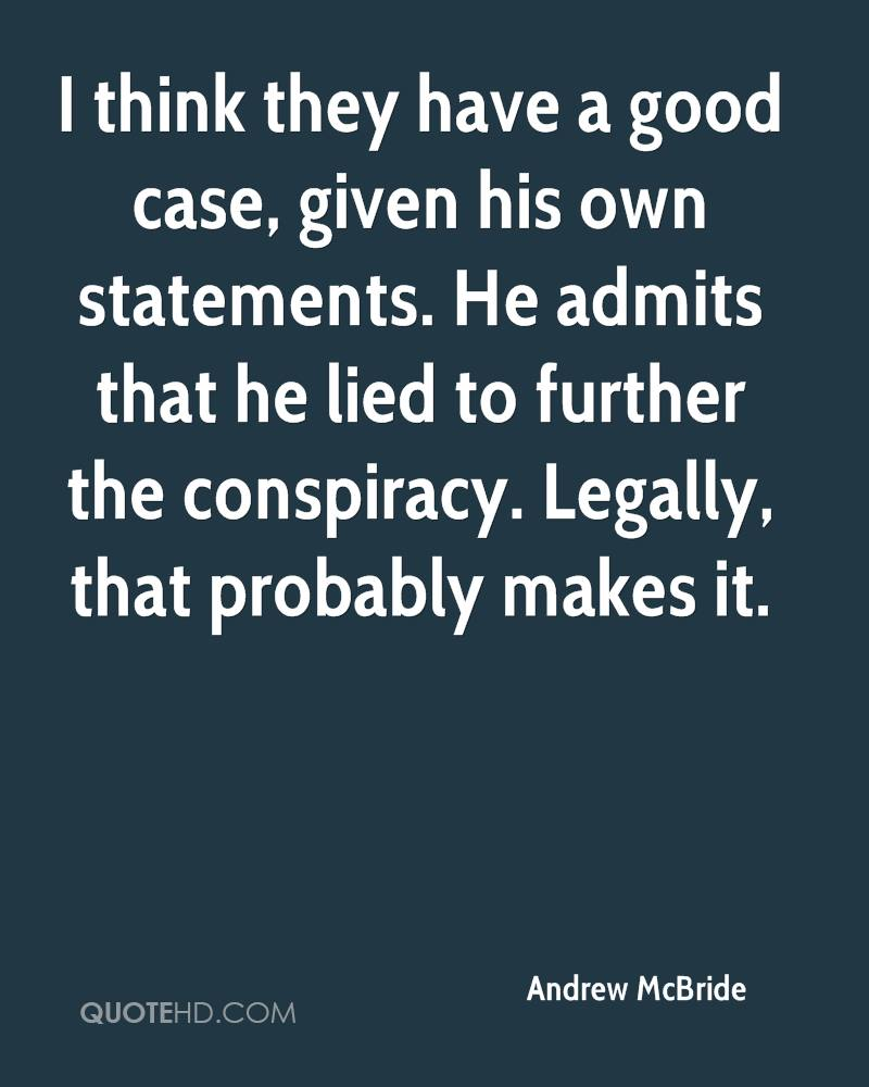 I think they have a good case, given his own statements. He admits that he lied to further the conspiracy. Legally, that probably makes it.