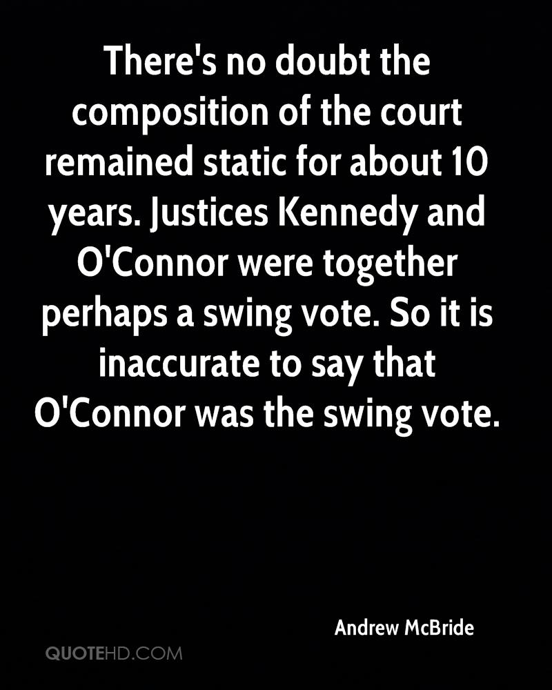 There's no doubt the composition of the court remained static for about 10 years. Justices Kennedy and O'Connor were together perhaps a swing vote. So it is inaccurate to say that O'Connor was the swing vote.