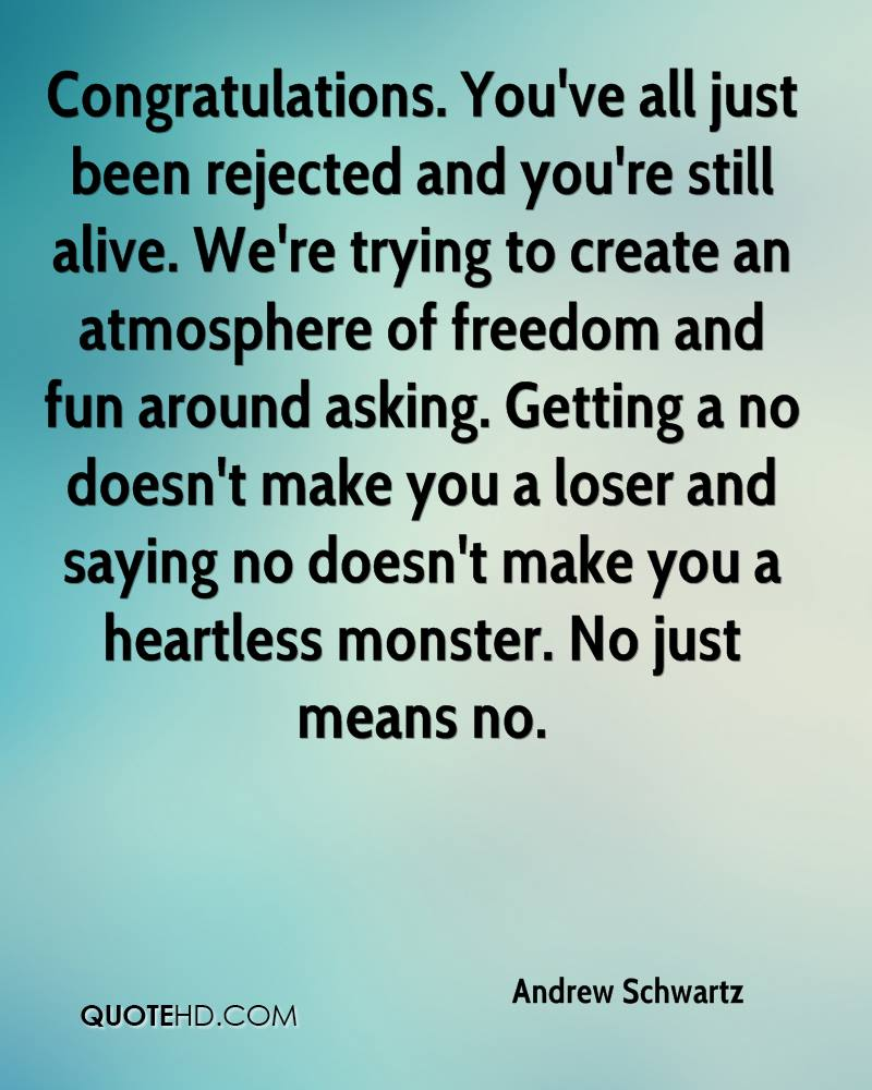 Congratulations. You've all just been rejected and you're still alive. We're trying to create an atmosphere of freedom and fun around asking. Getting a no doesn't make you a loser and saying no doesn't make you a heartless monster. No just means no.