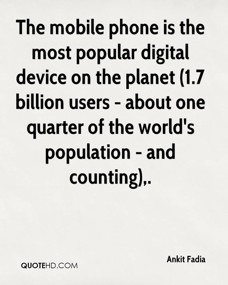 The mobile phone is the most popular digital device on the planet (1.7 billion users - about one quarter of the world's population - and counting).