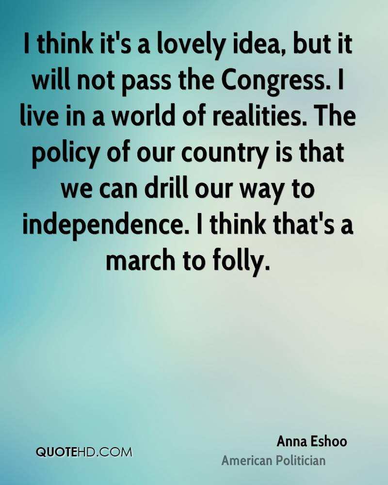 I think it's a lovely idea, but it will not pass the Congress. I live in a world of realities. The policy of our country is that we can drill our way to independence. I think that's a march to folly.