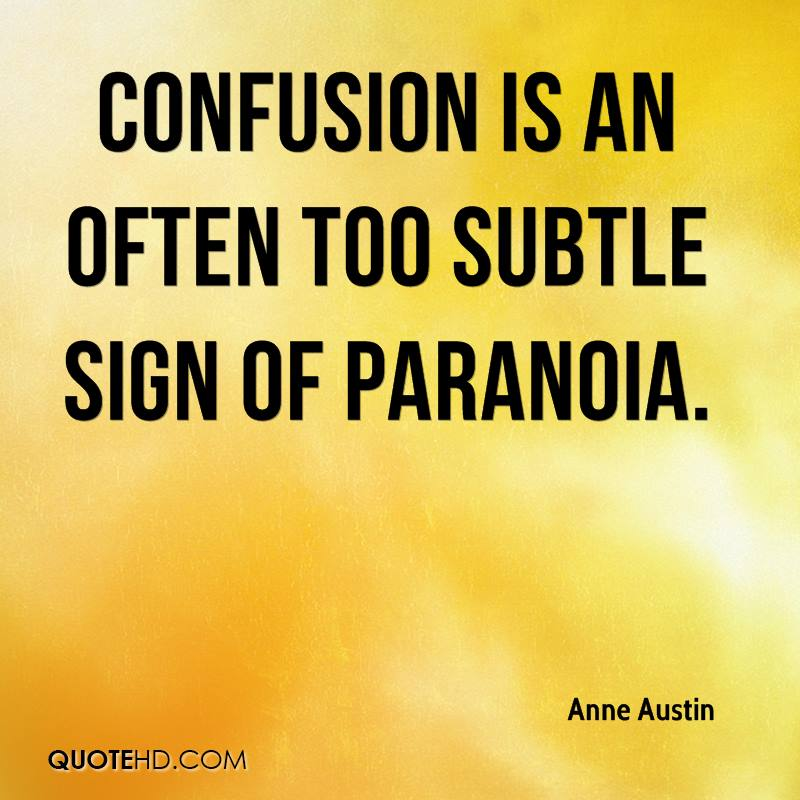 Confusion is an often too subtle sign of paranoia.