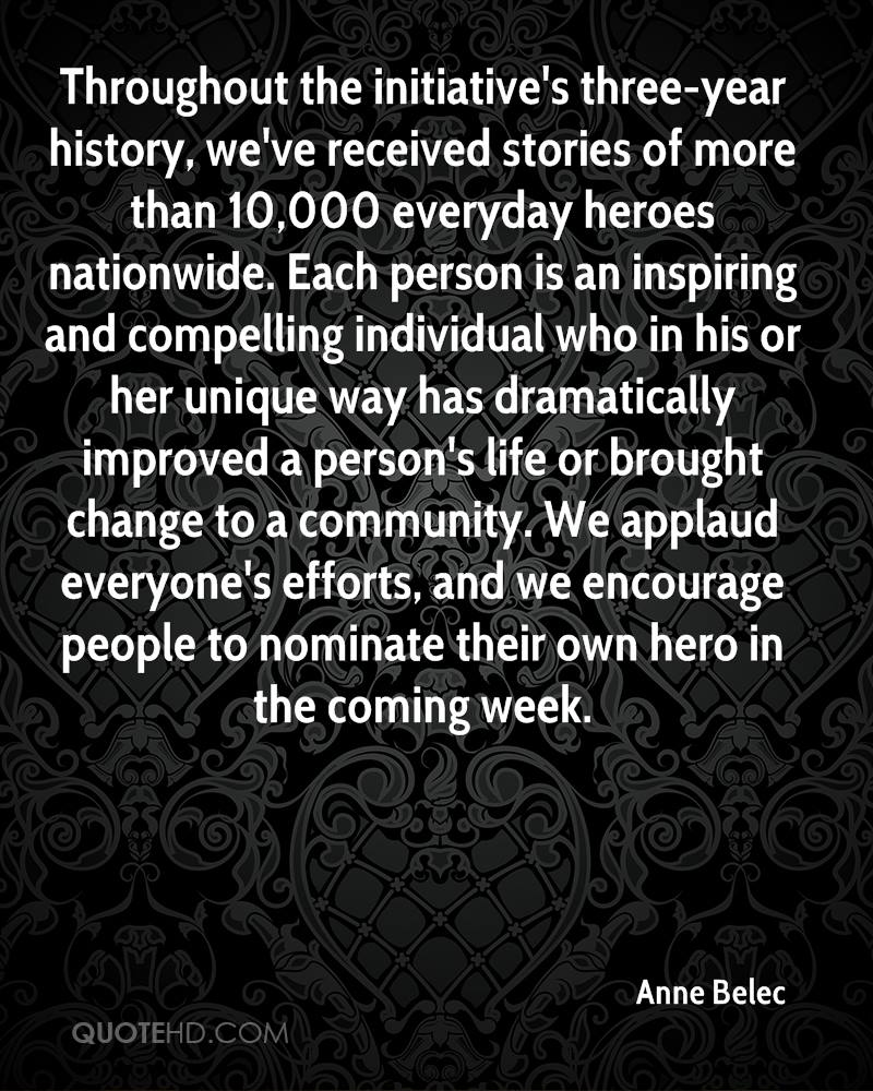 Throughout the initiative's three-year history, we've received stories of more than 10,000 everyday heroes nationwide. Each person is an inspiring and compelling individual who in his or her unique way has dramatically improved a person's life or brought change to a community. We applaud everyone's efforts, and we encourage people to nominate their own hero in the coming week.