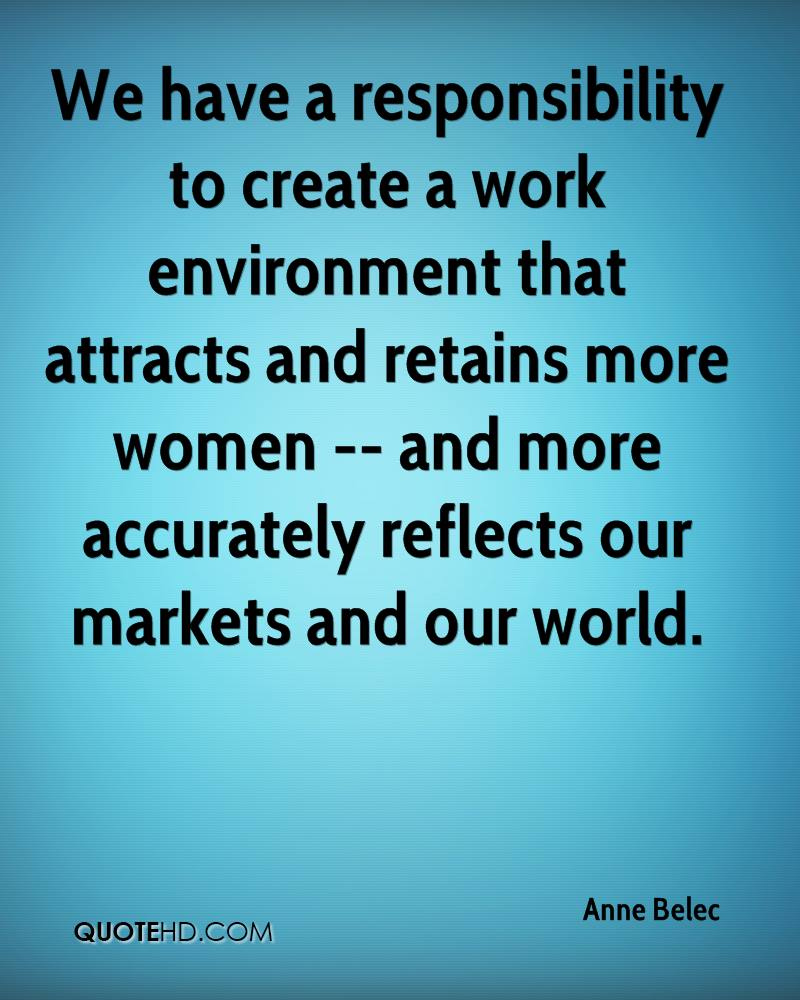 We have a responsibility to create a work environment that attracts and retains more women -- and more accurately reflects our markets and our world.