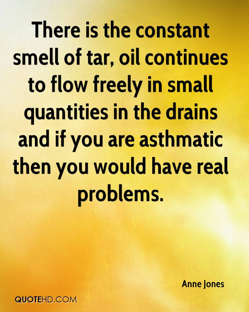 There is the constant smell of tar, oil continues to flow freely in small quantities in the drains and if you are asthmatic then you would have real problems.