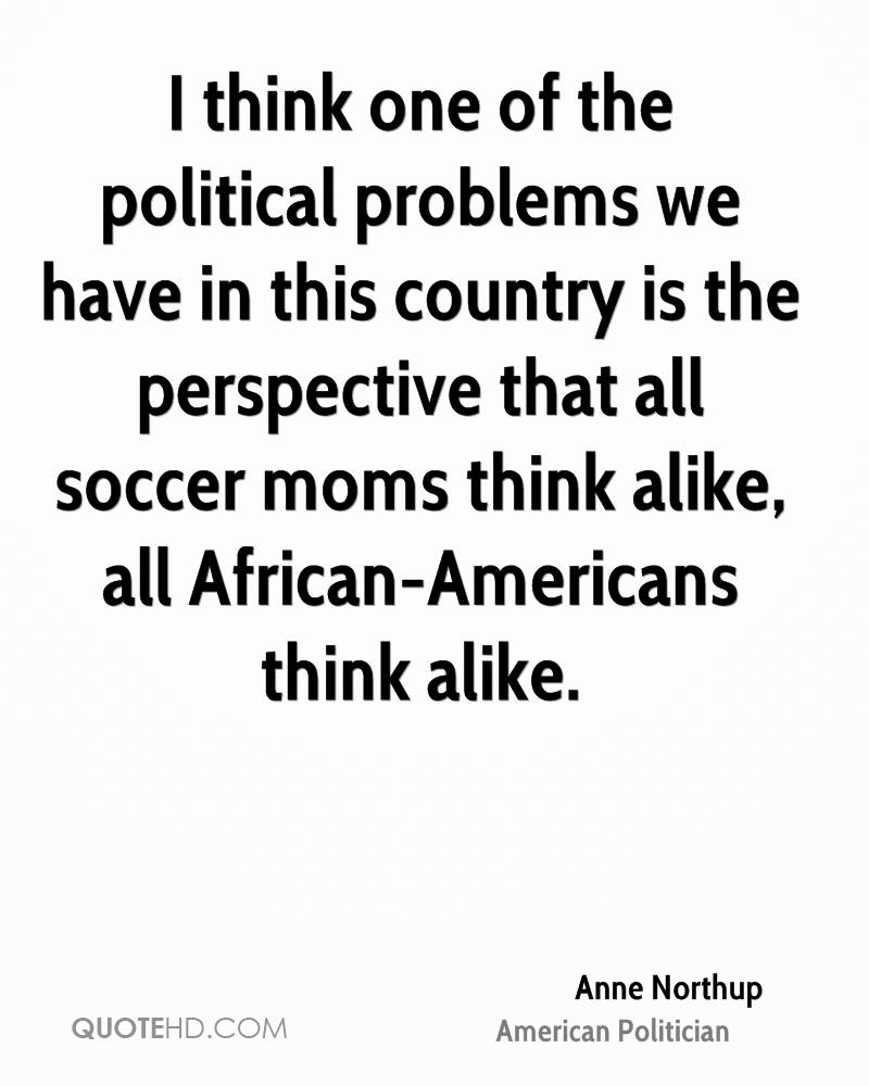 I think one of the political problems we have in this country is the perspective that all soccer moms think alike, all African-Americans think alike.