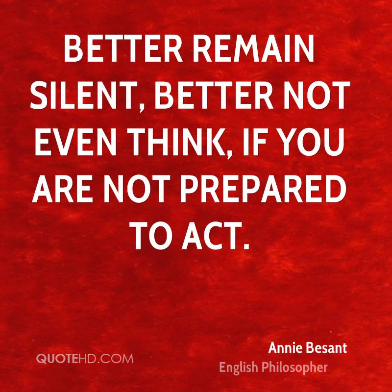 Better remain silent, better not even think, if you are not prepared to act.