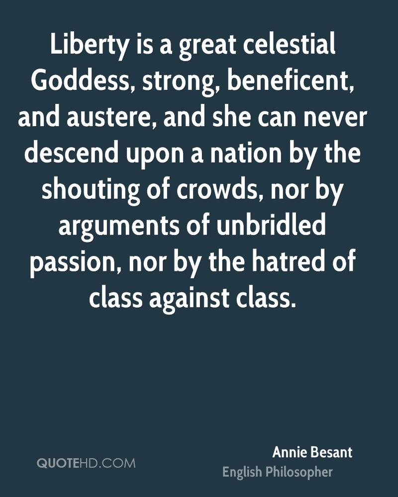 Liberty is a great celestial Goddess, strong, beneficent, and austere, and she can never descend upon a nation by the shouting of crowds, nor by arguments of unbridled passion, nor by the hatred of class against class.